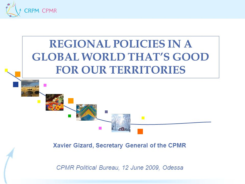 REGIONAL POLICIES IN A GLOBAL WORLD THAT'S GOOD FOR OUR TERRITORIES Xavier Gizard, Secretary General of the CPMR CPMR Political Bureau, 12 June 2009,