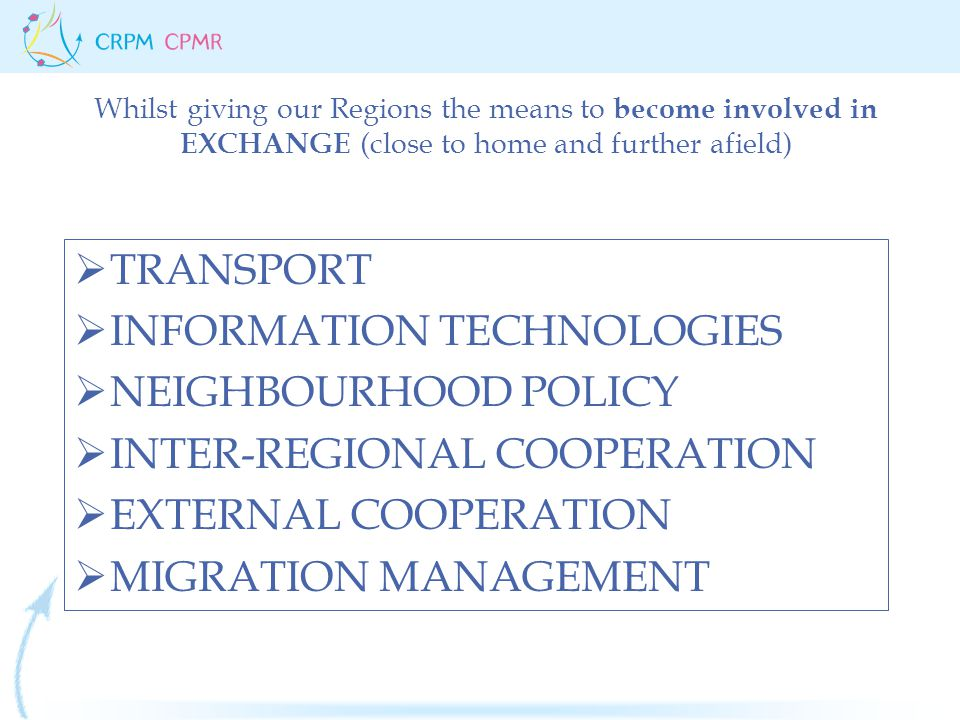  TRANSPORT  INFORMATION TECHNOLOGIES  NEIGHBOURHOOD POLICY  INTER-REGIONAL COOPERATION  EXTERNAL COOPERATION  MIGRATION MANAGEMENT Whilst giving our Regions the means to become involved in EXCHANGE (close to home and further afield)