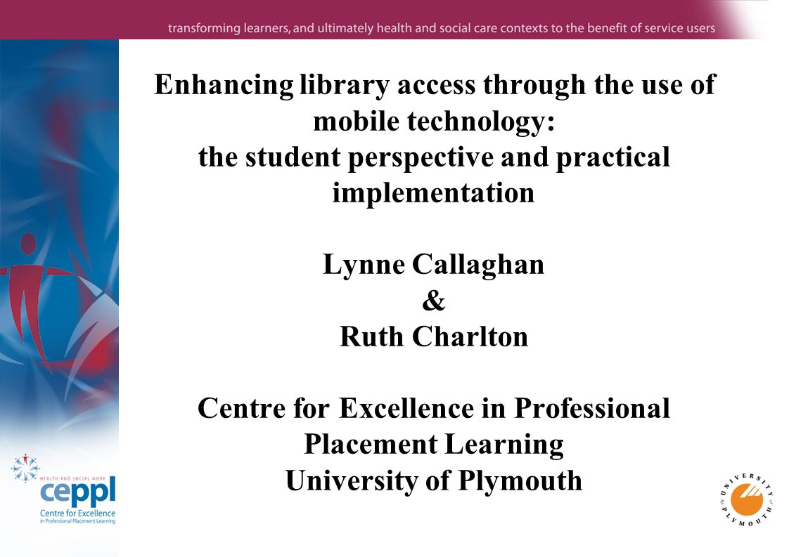 Enhancing library access through the use of mobile technology: the student perspective and practical implementation Lynne Callaghan & Ruth Charlton Centre for Excellence in Professional Placement Learning University of Plymouth