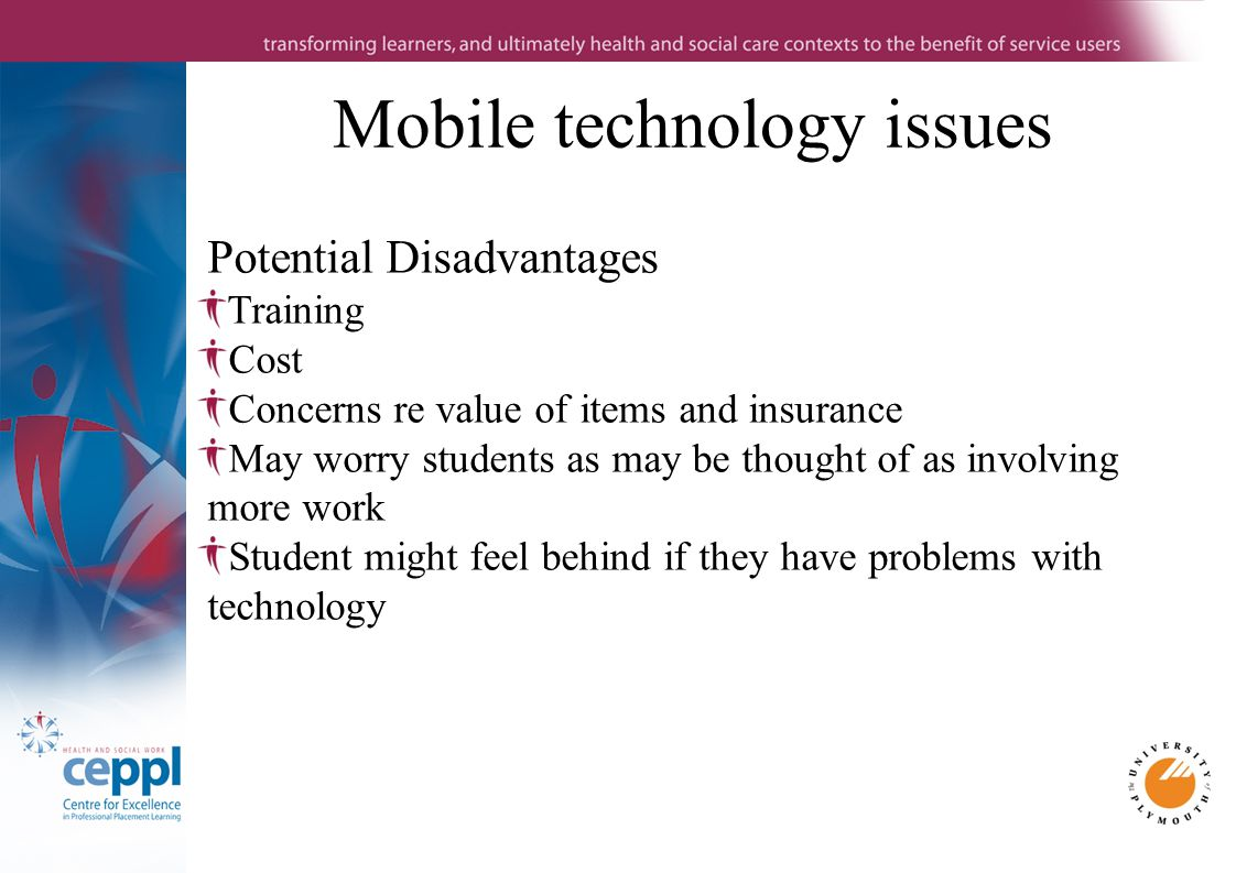 Mobile technology issues Potential Disadvantages Training Cost Concerns re value of items and insurance May worry students as may be thought of as involving more work Student might feel behind if they have problems with technology