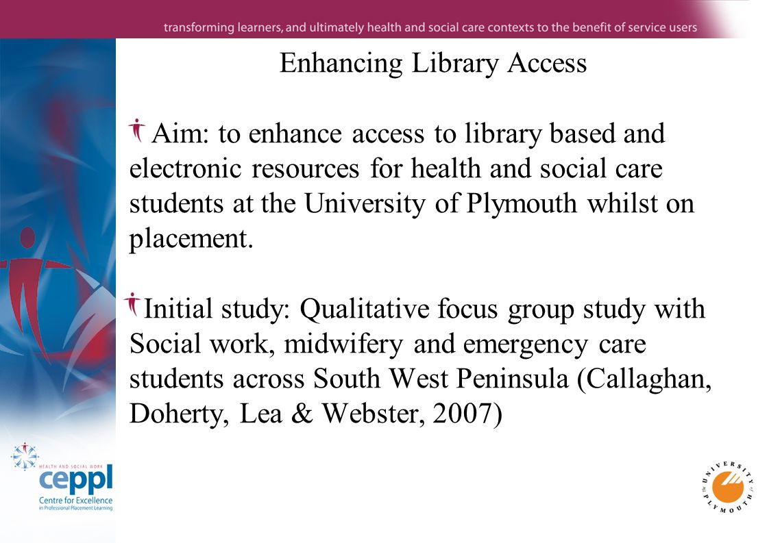 Enhancing Library Access Aim: to enhance access to library based and electronic resources for health and social care students at the University of Plymouth whilst on placement.