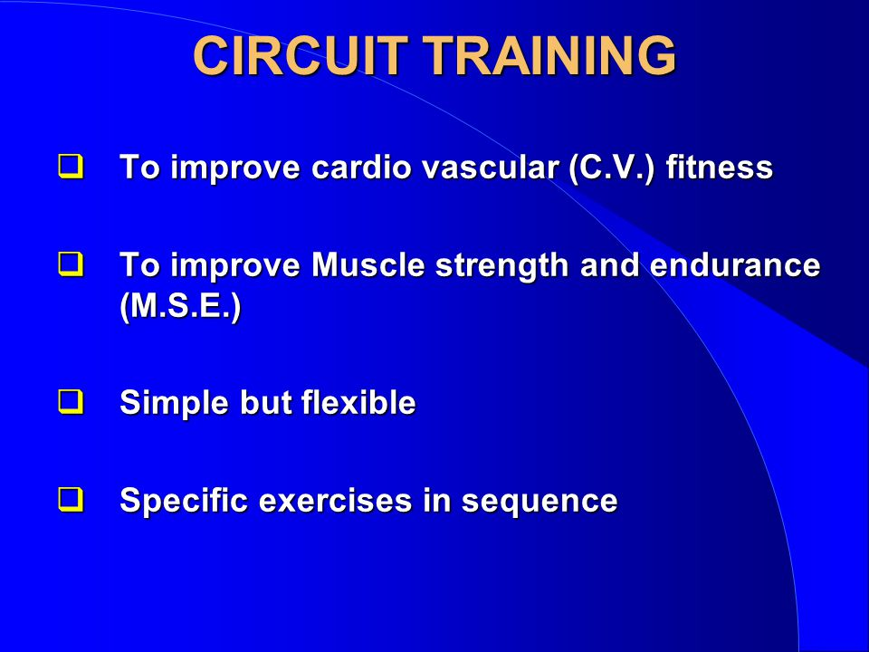 CIRCUIT TRAINING qTo improve cardio vascular (C.V.) fitness qTo improve Muscle strength and endurance (M.S.E.) qSimple but flexible qSpecific exercises in sequence