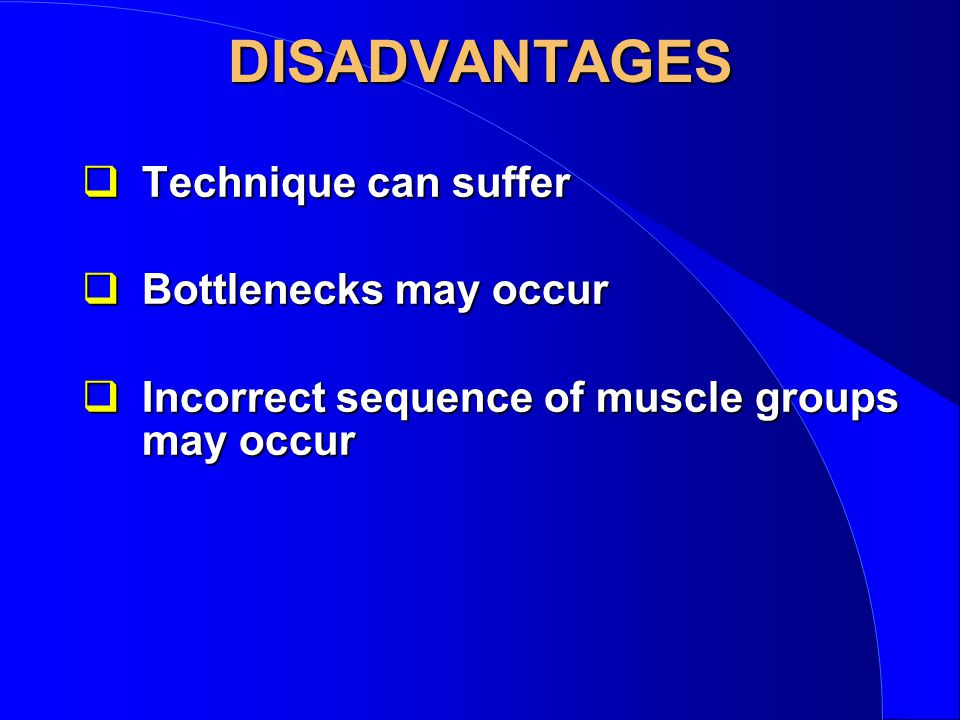 DISADVANTAGES qTechnique can suffer qBottlenecks may occur qIncorrect sequence of muscle groups may occur