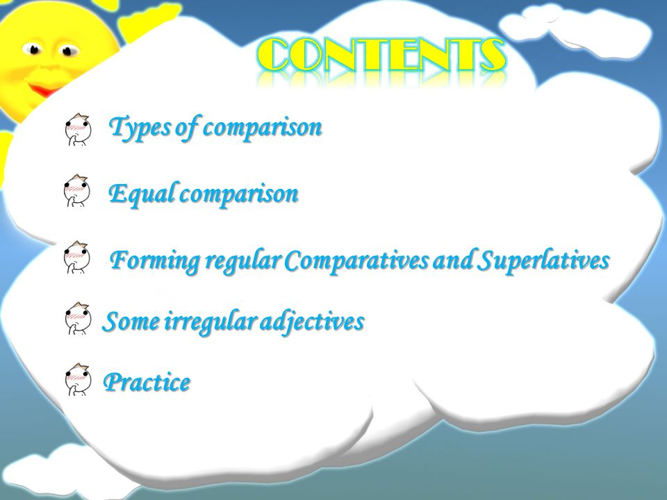 Types of comparison Equal comparison Forming regular Comparatives and Superlatives Some irregular adjectives Practice