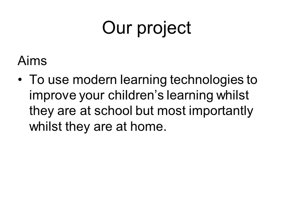 Our project Aims To use modern learning technologies to improve your children's learning whilst they are at school but most importantly whilst they ar