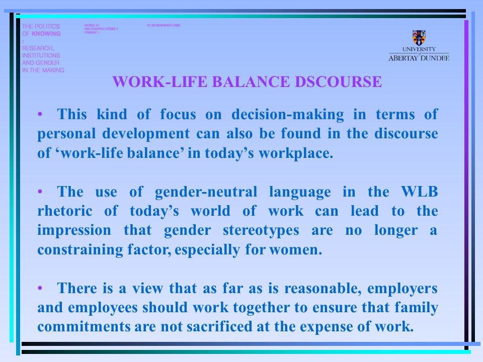 This kind of focus on decision-making in terms of personal development can also be found in the discourse of 'work-life balance' in today's workplace.