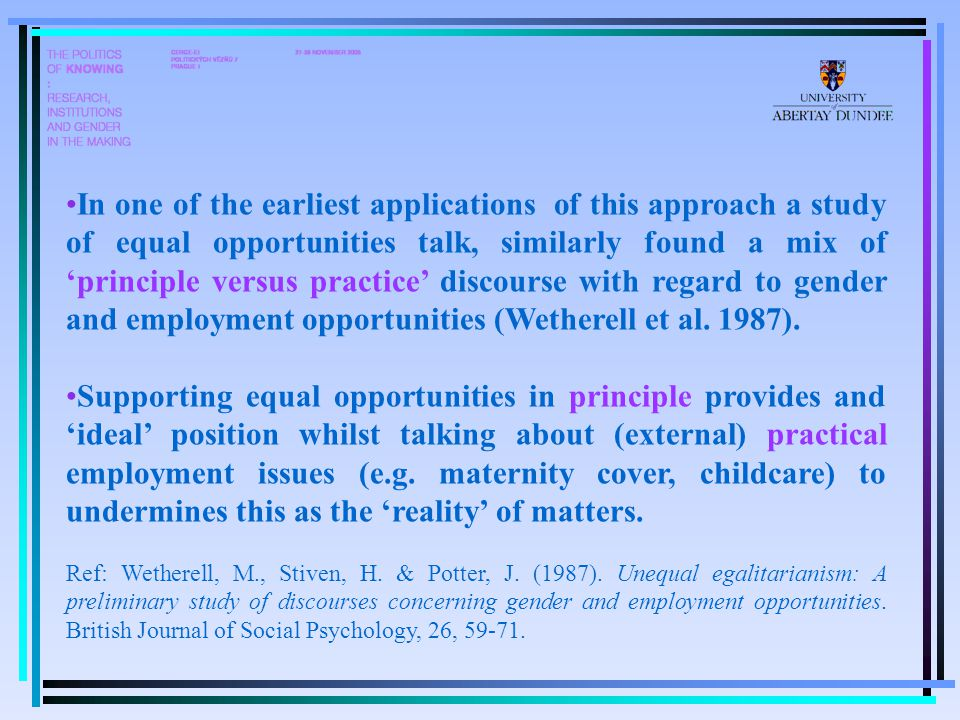 In one of the earliest applications of this approach a study of equal opportunities talk, similarly found a mix of 'principle versus practice' discourse with regard to gender and employment opportunities (Wetherell et al.
