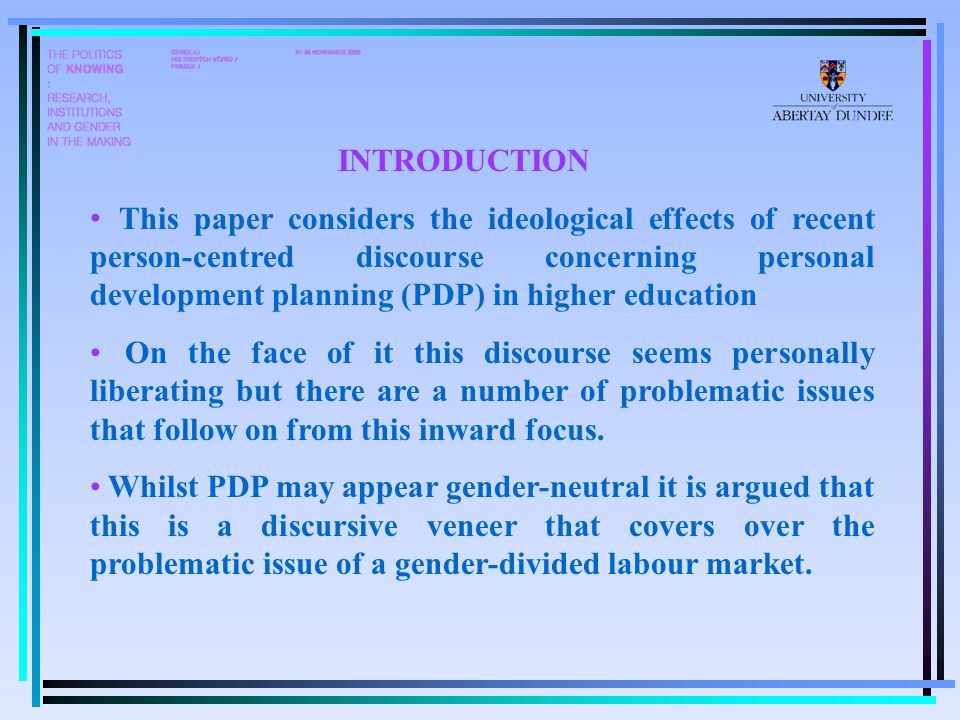 INTRODUCTION This paper considers the ideological effects of recent person-centred discourse concerning personal development planning (PDP) in higher education On the face of it this discourse seems personally liberating but there are a number of problematic issues that follow on from this inward focus.