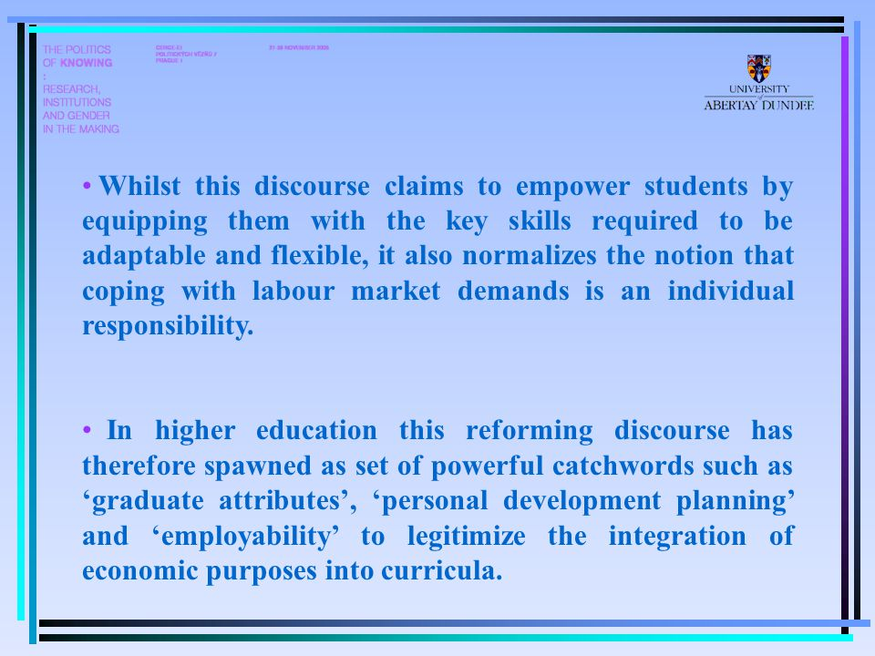 Whilst this discourse claims to empower students by equipping them with the key skills required to be adaptable and flexible, it also normalizes the notion that coping with labour market demands is an individual responsibility.