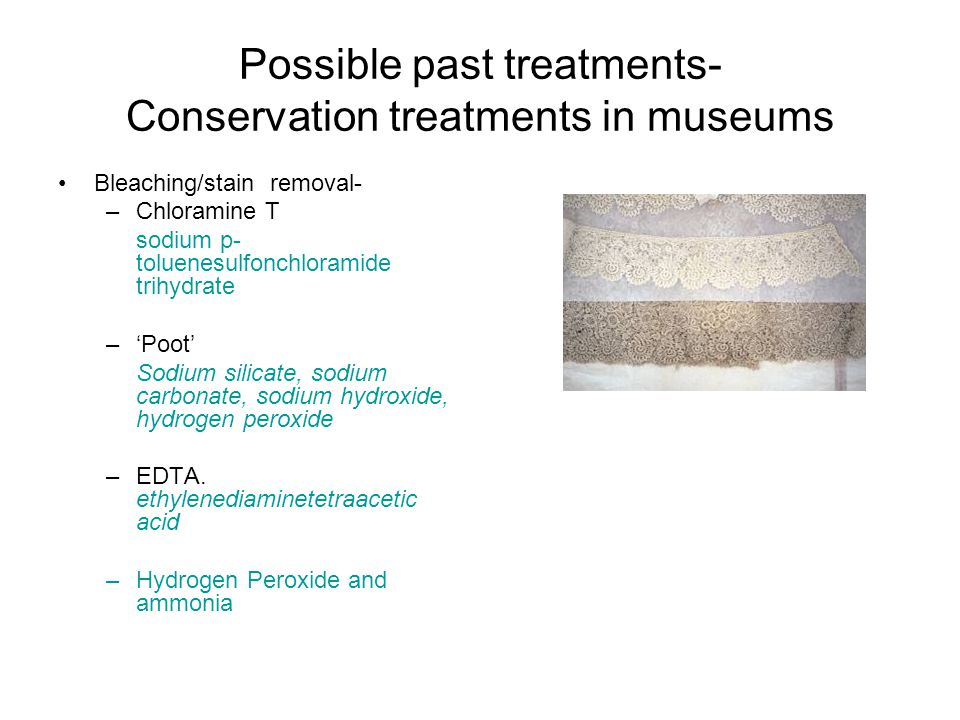 Possible past treatments- Conservation treatments in museums Bleaching/stain removal- –Chloramine T sodium p- toluenesulfonchloramide trihydrate –'Poot' Sodium silicate, sodium carbonate, sodium hydroxide, hydrogen peroxide –EDTA.