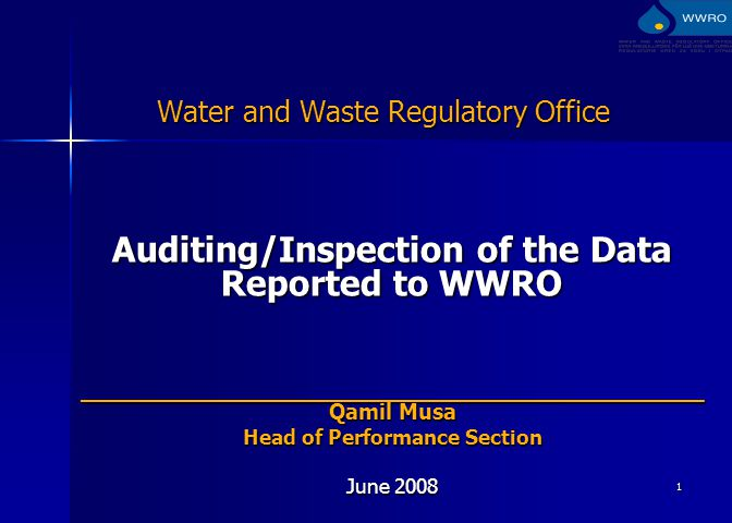 1 Water and Waste Regulatory Office Auditing/Inspection of the Data Reported to WWRO _____________________________________________ Qamil Musa Head of Performance Section June 2008
