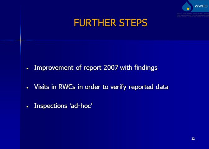 22 FURTHER STEPS Improvement of report 2007 with findings Improvement of report 2007 with findings Visits in RWCs in order to verify reported data Visits in RWCs in order to verify reported data Inspections 'ad-hoc' Inspections 'ad-hoc'