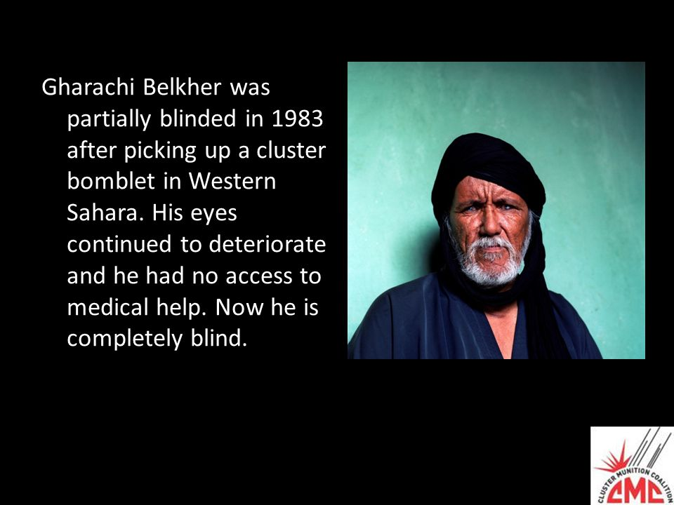 Gharachi Belkher was partially blinded in 1983 after picking up a cluster bomblet in Western Sahara. His eyes continued to deteriorate and he had no a