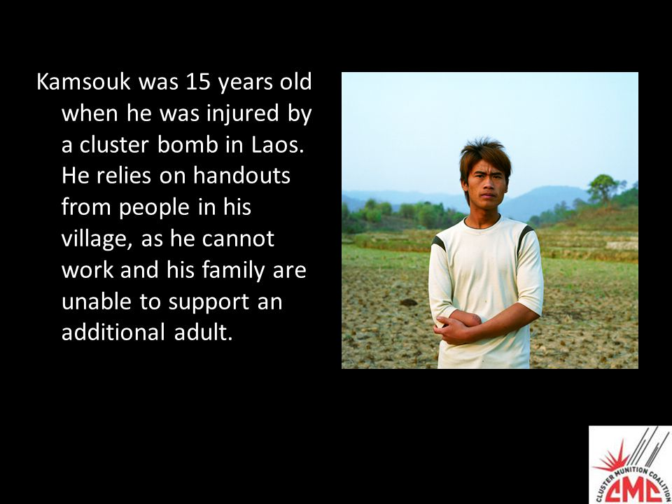 Kamsouk was 15 years old when he was injured by a cluster bomb in Laos. He relies on handouts from people in his village, as he cannot work and his fa