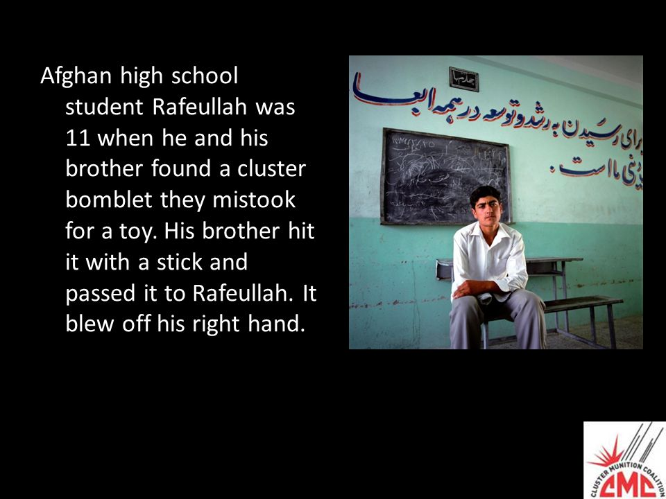 Afghan high school student Rafeullah was 11 when he and his brother found a cluster bomblet they mistook for a toy. His brother hit it with a stick an