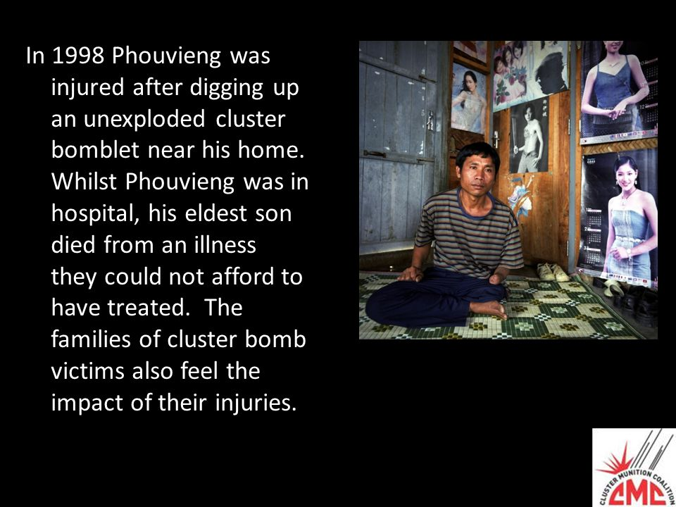 In 1998 Phouvieng was injured after digging up an unexploded cluster bomblet near his home. Whilst Phouvieng was in hospital, his eldest son died from