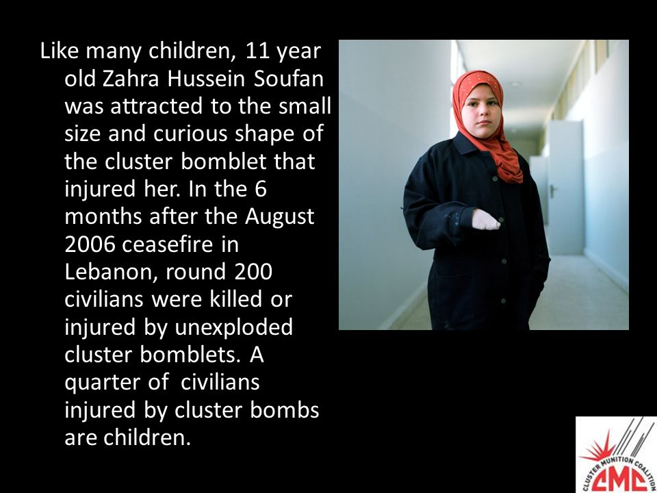 Like many children, 11 year old Zahra Hussein Soufan was attracted to the small size and curious shape of the cluster bomblet that injured her. In the