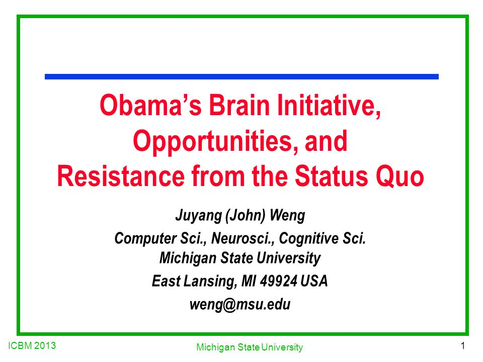 ICBM 2013 1 Michigan State University Obama's Brain Initiative, Opportunities, and Resistance from the Status Quo Juyang (John) Weng Computer Sci., Neurosci., Cognitive Sci.
