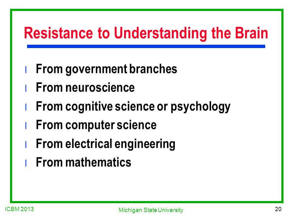 ICBM 2013 20 Michigan State University Resistance to Understanding the Brain l From government branches l From neuroscience l From cognitive science or psychology l From computer science l From electrical engineering l From mathematics