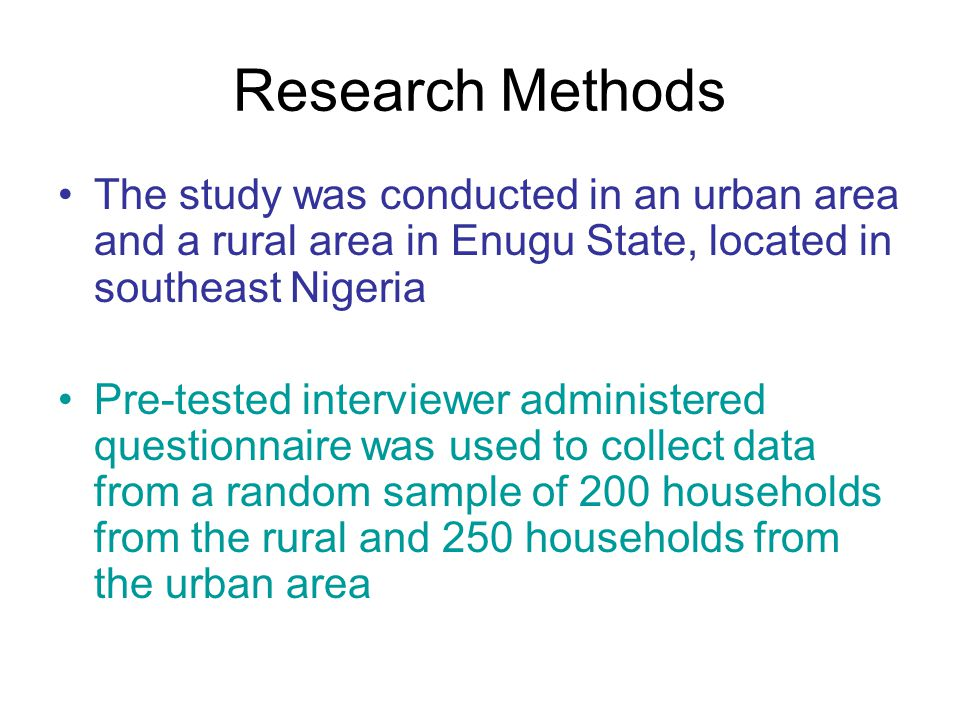 Research Methods The study was conducted in an urban area and a rural area in Enugu State, located in southeast Nigeria Pre-tested interviewer administered questionnaire was used to collect data from a random sample of 200 households from the rural and 250 households from the urban area