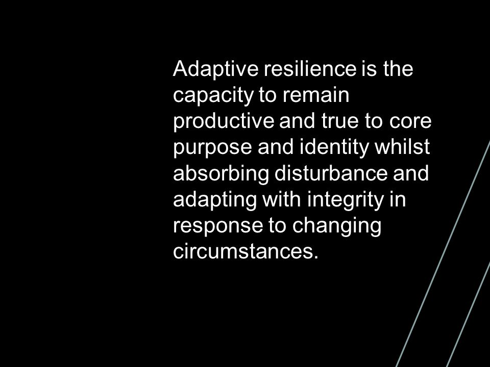 Adaptive resilience is the capacity to remain productive and true to core purpose and identity whilst absorbing disturbance and adapting with integrity in response to changing circumstances.