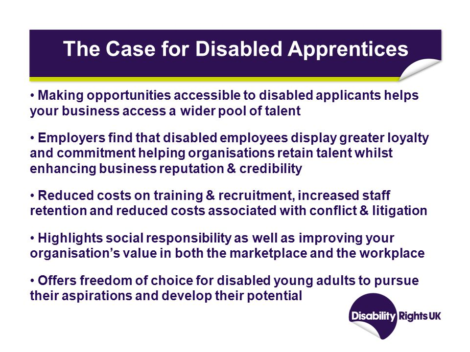 The Case for Disabled Apprentices Making opportunities accessible to disabled applicants helps your business access a wider pool of talent Employers find that disabled employees display greater loyalty and commitment helping organisations retain talent whilst enhancing business reputation & credibility Reduced costs on training & recruitment, increased staff retention and reduced costs associated with conflict & litigation Highlights social responsibility as well as improving your organisation's value in both the marketplace and the workplace Offers freedom of choice for disabled young adults to pursue their aspirations and develop their potential