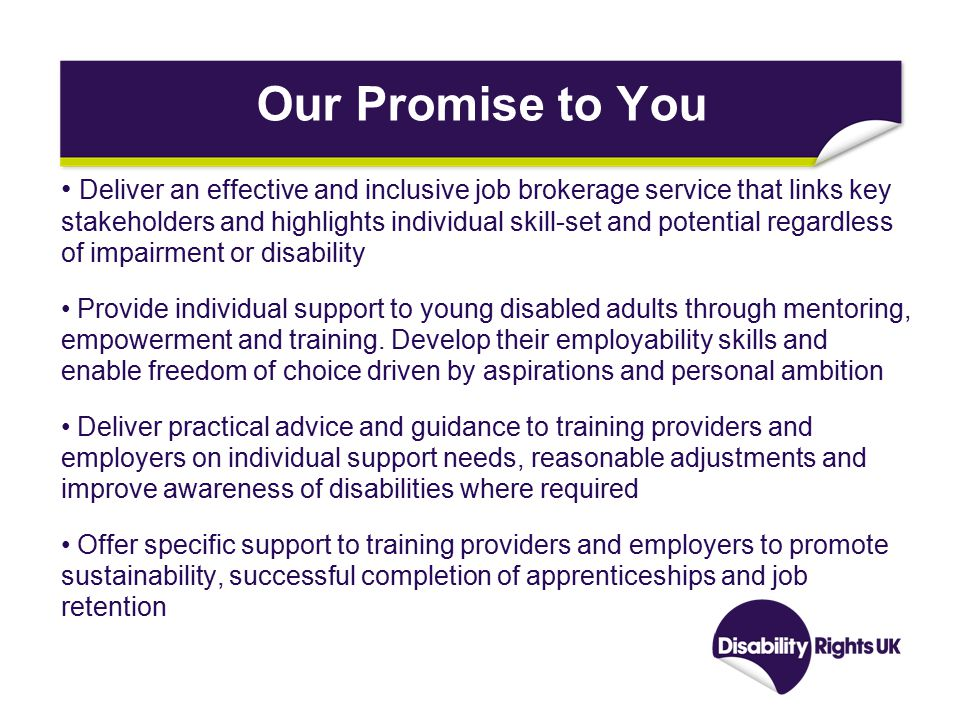 Our Promise to You Deliver an effective and inclusive job brokerage service that links key stakeholders and highlights individual skill-set and potential regardless of impairment or disability Provide individual support to young disabled adults through mentoring, empowerment and training.