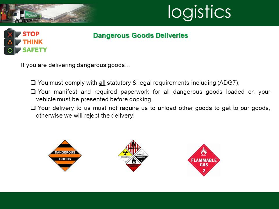 Dangerous Goods Deliveries If you are delivering dangerous goods…  You must comply with all statutory & legal requirements including (ADG7);  Your manifest and required paperwork for all dangerous goods loaded on your vehicle must be presented before docking.