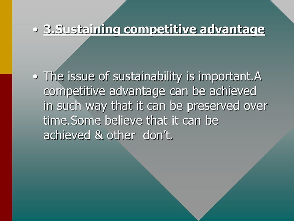 3.Sustaining competitive advantage3.Sustaining competitive advantage The issue of sustainability is important.A competitive advantage can be achieved in such way that it can be preserved over time.Some believe that it can be achieved & other don't.The issue of sustainability is important.A competitive advantage can be achieved in such way that it can be preserved over time.Some believe that it can be achieved & other don't.