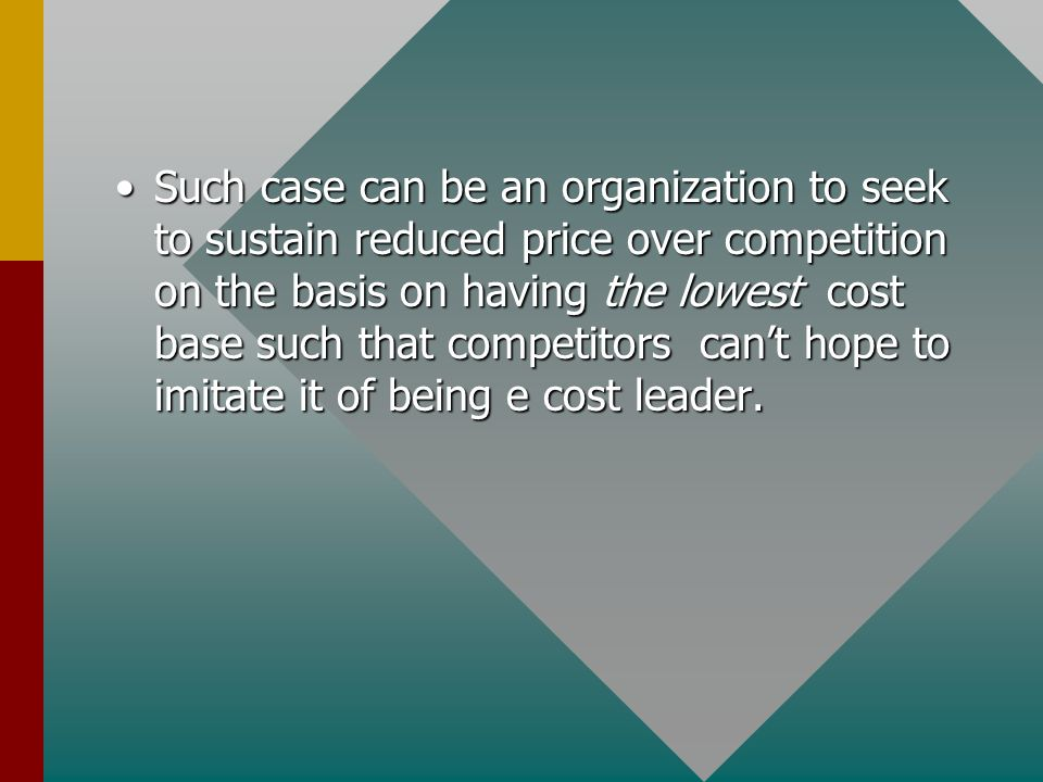Such case can be an organization to seek to sustain reduced price over competition on the basis on having the lowest cost base such that competitors can't hope to imitate it of being e cost leader.Such case can be an organization to seek to sustain reduced price over competition on the basis on having the lowest cost base such that competitors can't hope to imitate it of being e cost leader.