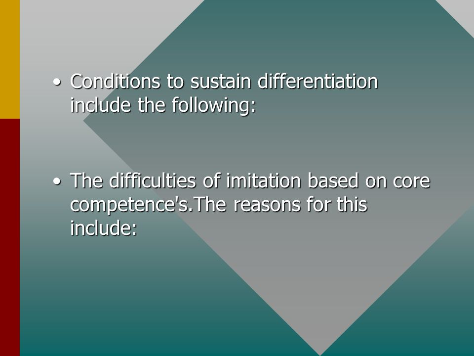 Conditions to sustain differentiation include the following:Conditions to sustain differentiation include the following: The difficulties of imitation based on core competence s.The reasons for this include:The difficulties of imitation based on core competence s.The reasons for this include: