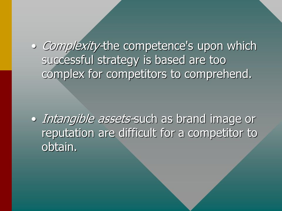 Complexity-the competence s upon which successful strategy is based are too complex for competitors to comprehend.Complexity-the competence s upon which successful strategy is based are too complex for competitors to comprehend.