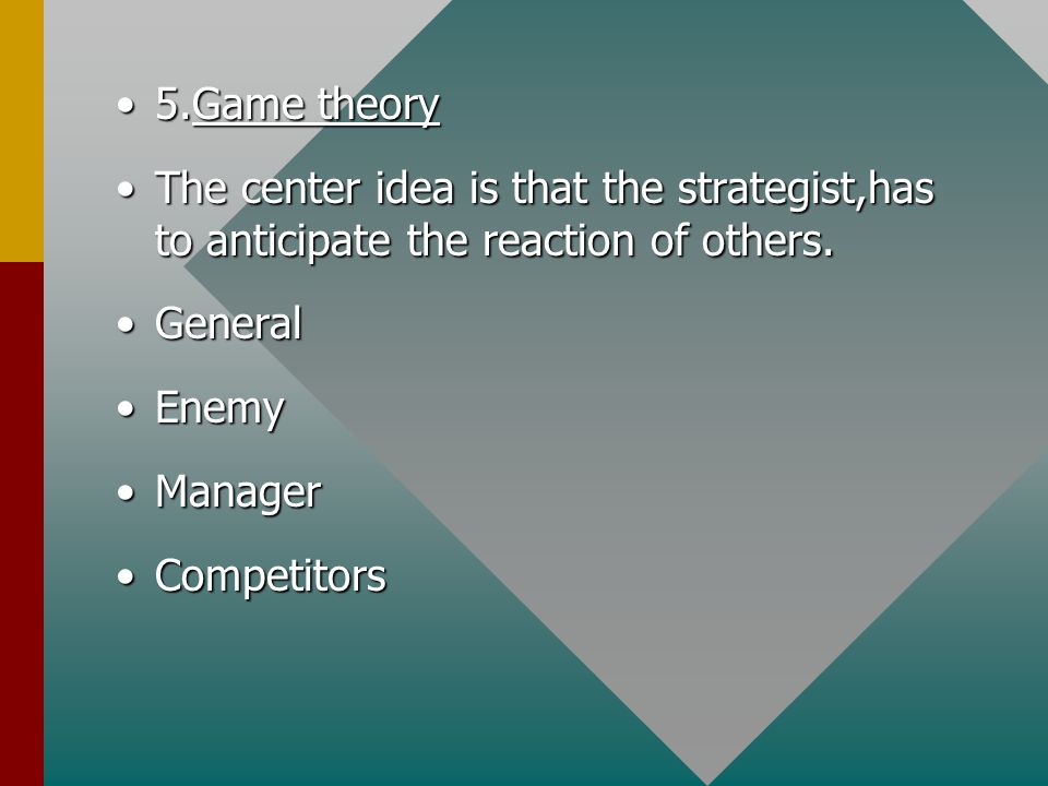 5.Game theory5.Game theory The center idea is that the strategist,has to anticipate the reaction of others.The center idea is that the strategist,has to anticipate the reaction of others.