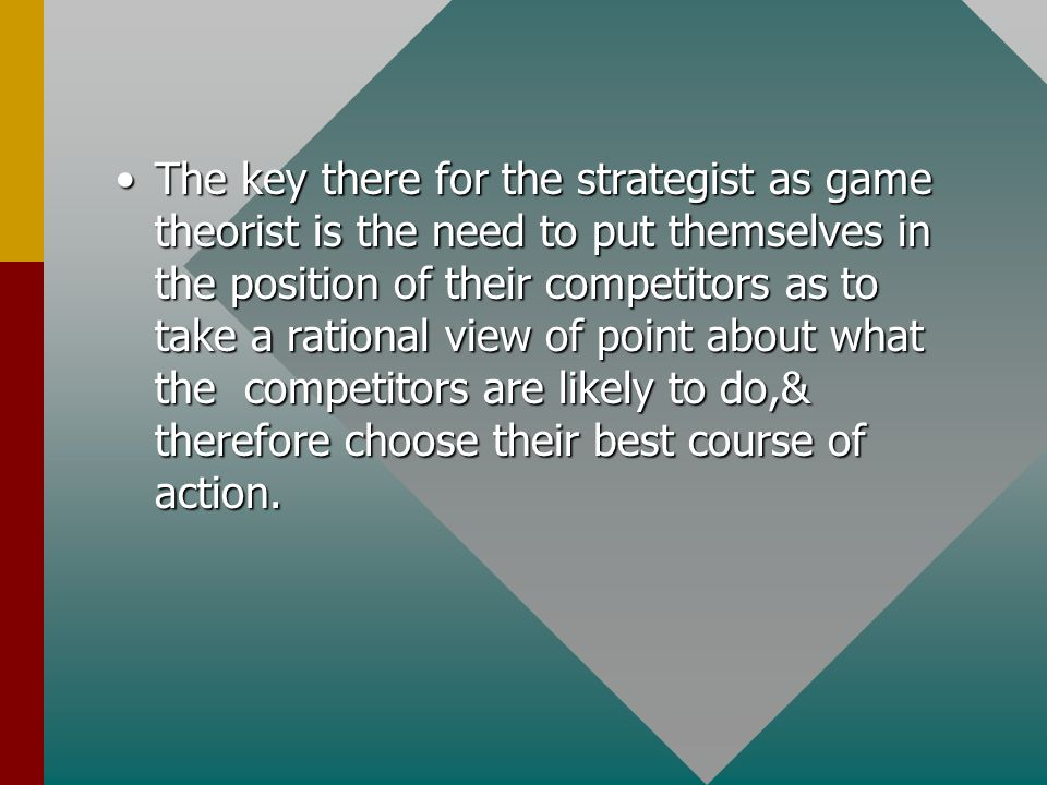 The key there for the strategist as game theorist is the need to put themselves in the position of their competitors as to take a rational view of point about what the competitors are likely to do,& therefore choose their best course of action.The key there for the strategist as game theorist is the need to put themselves in the position of their competitors as to take a rational view of point about what the competitors are likely to do,& therefore choose their best course of action.