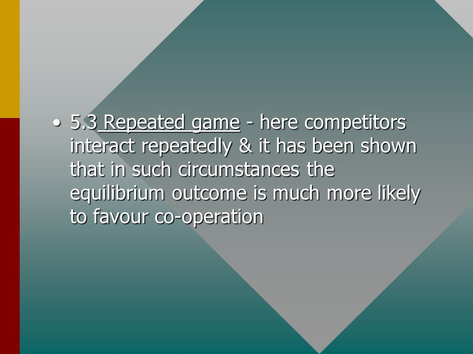 5.3 Repeated game - here competitors interact repeatedly & it has been shown that in such circumstances the equilibrium outcome is much more likely to favour co-operation5.3 Repeated game - here competitors interact repeatedly & it has been shown that in such circumstances the equilibrium outcome is much more likely to favour co-operation