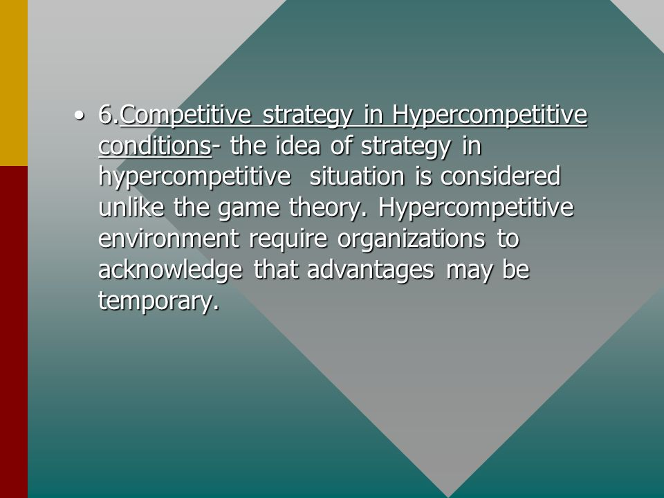 6.Competitive strategy in Hypercompetitive conditions- the idea of strategy in hypercompetitive situation is considered unlike the game theory.