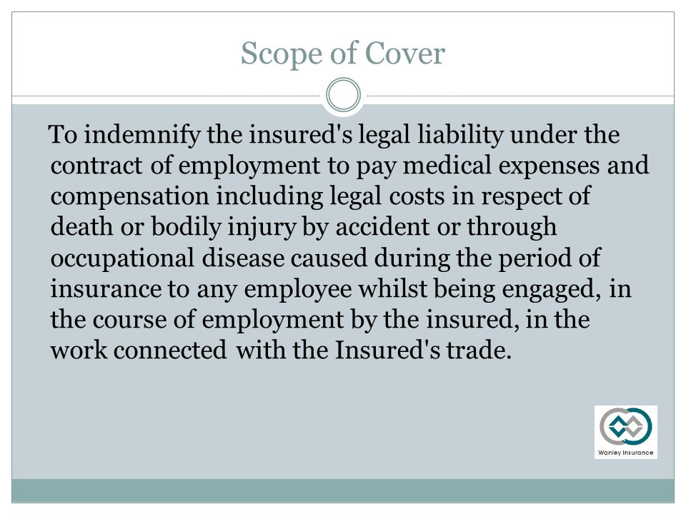 Scope of Cover To indemnify the insured s legal liability under the contract of employment to pay medical expenses and compensation including legal costs in respect of death or bodily injury by accident or through occupational disease caused during the period of insurance to any employee whilst being engaged, in the course of employment by the insured, in the work connected with the Insured s trade.