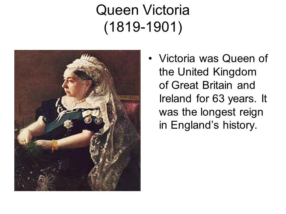 Queen Victoria (1819-1901) Victoria was Queen of the United Kingdom of Great Britain and Ireland for 63 years.