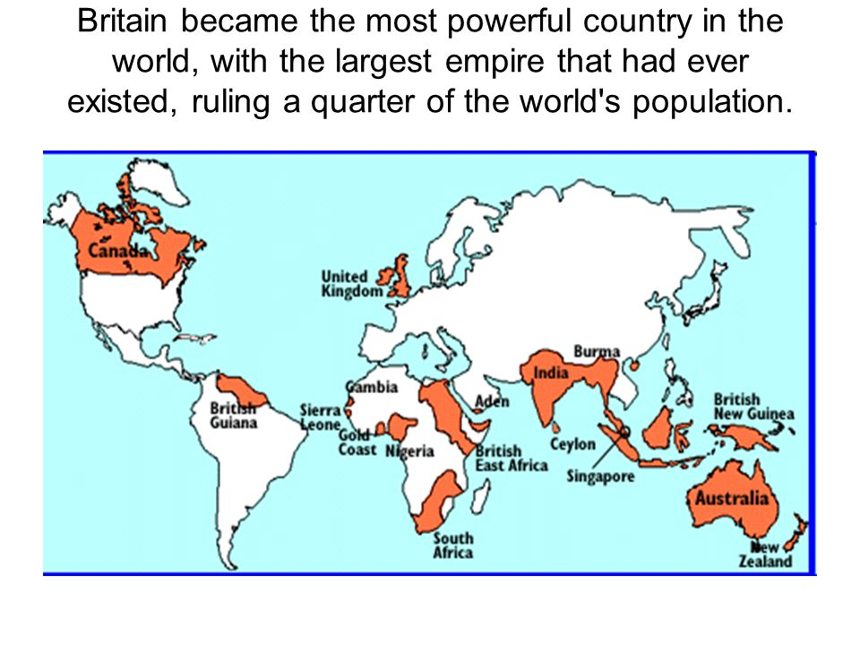 Britain became the most powerful country in the world, with the largest empire that had ever existed, ruling a quarter of the world s population.