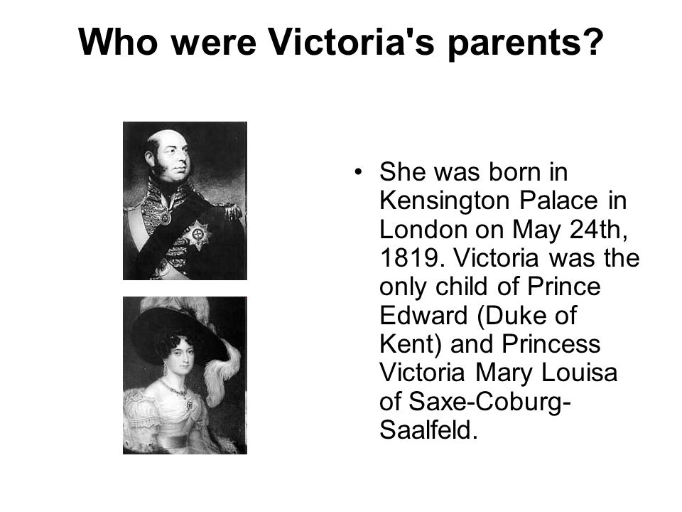 Who were Victoria s parents. She was born in Kensington Palace in London on May 24th, 1819.