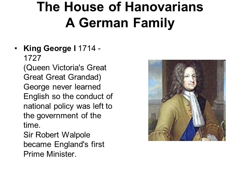 The House of Hanovarians A German Family King George I 1714 - 1727 (Queen Victoria s Great Great Great Grandad) George never learned English so the conduct of national policy was left to the government of the time.