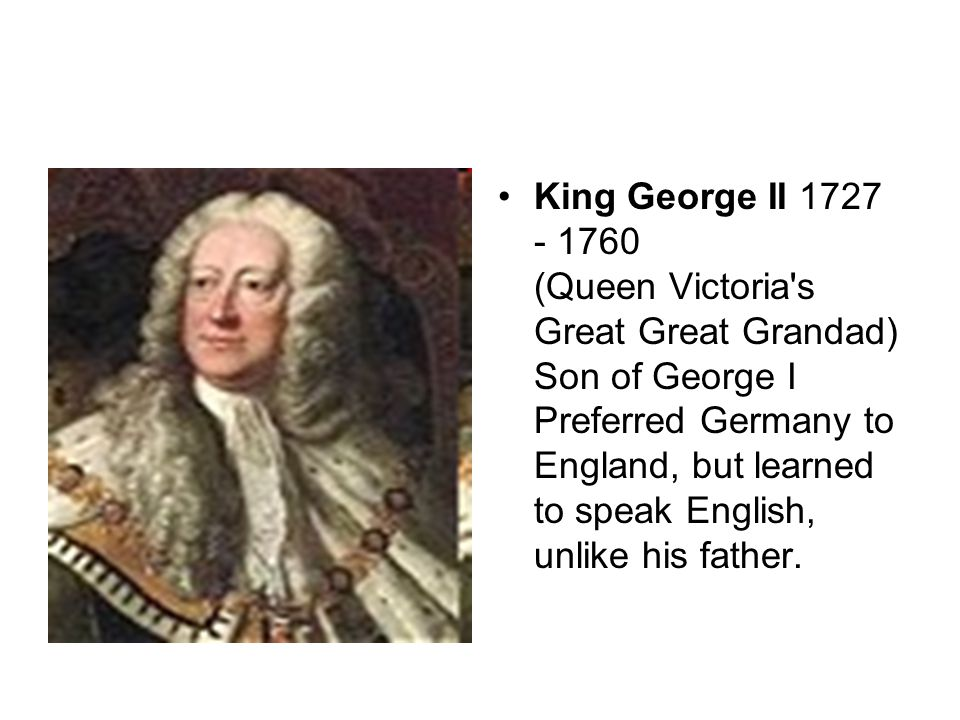 King George II 1727 - 1760 (Queen Victoria s Great Great Grandad) Son of George I Preferred Germany to England, but learned to speak English, unlike his father.