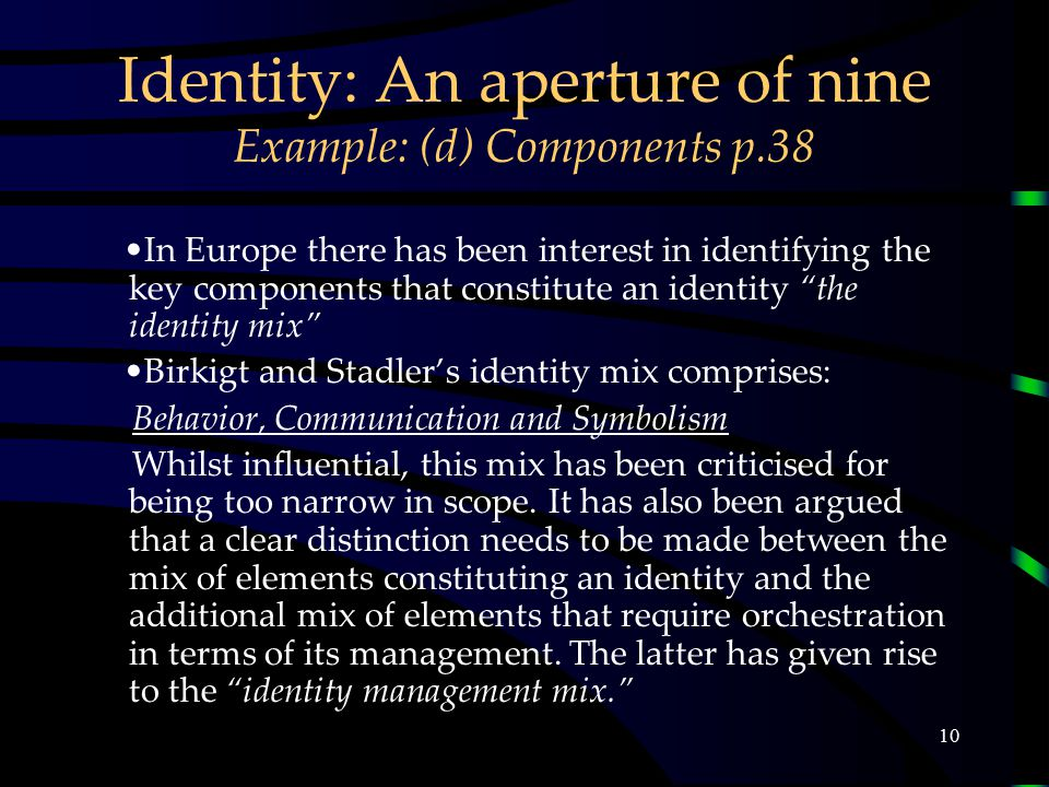 10 Identity: An aperture of nine Example: (d) Components p.38 In Europe there has been interest in identifying the key components that constitute an identity the identity mix Birkigt and Stadler's identity mix comprises: Behavior, Communication and Symbolism Whilst influential, this mix has been criticised for being too narrow in scope.