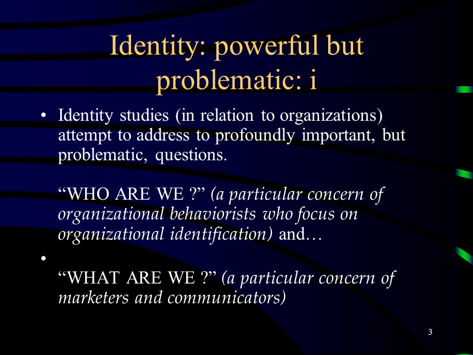 3 Identity: powerful but problematic: i Identity studies (in relation to organizations) attempt to address to profoundly important, but problematic, questions.