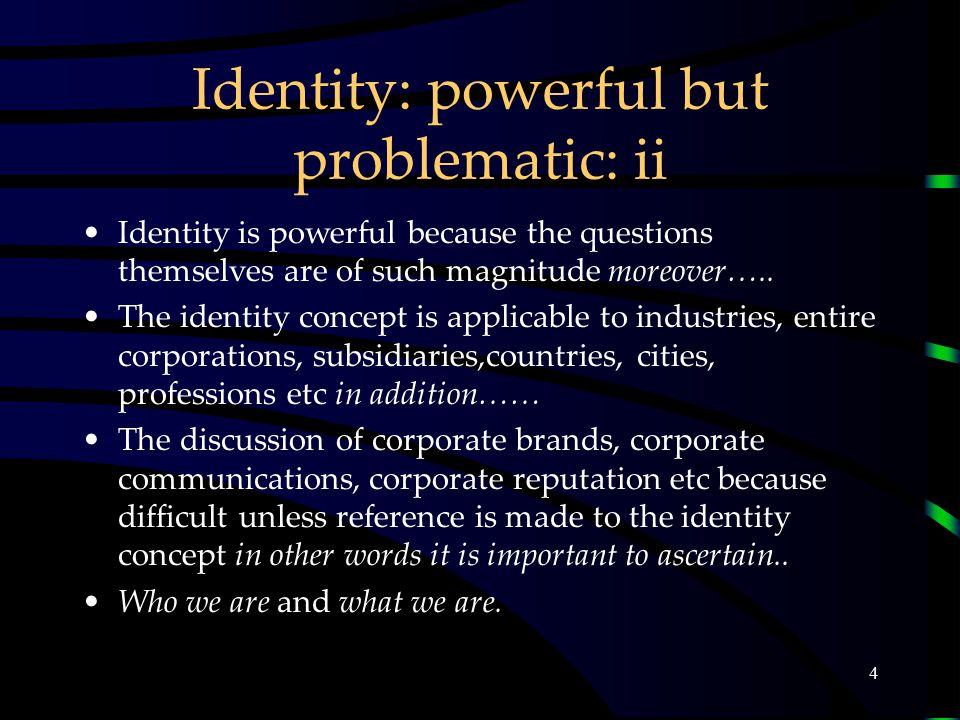 4 Identity: powerful but problematic: ii Identity is powerful because the questions themselves are of such magnitude moreover…..