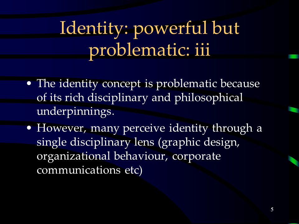 5 Identity: powerful but problematic: iii The identity concept is problematic because of its rich disciplinary and philosophical underpinnings.