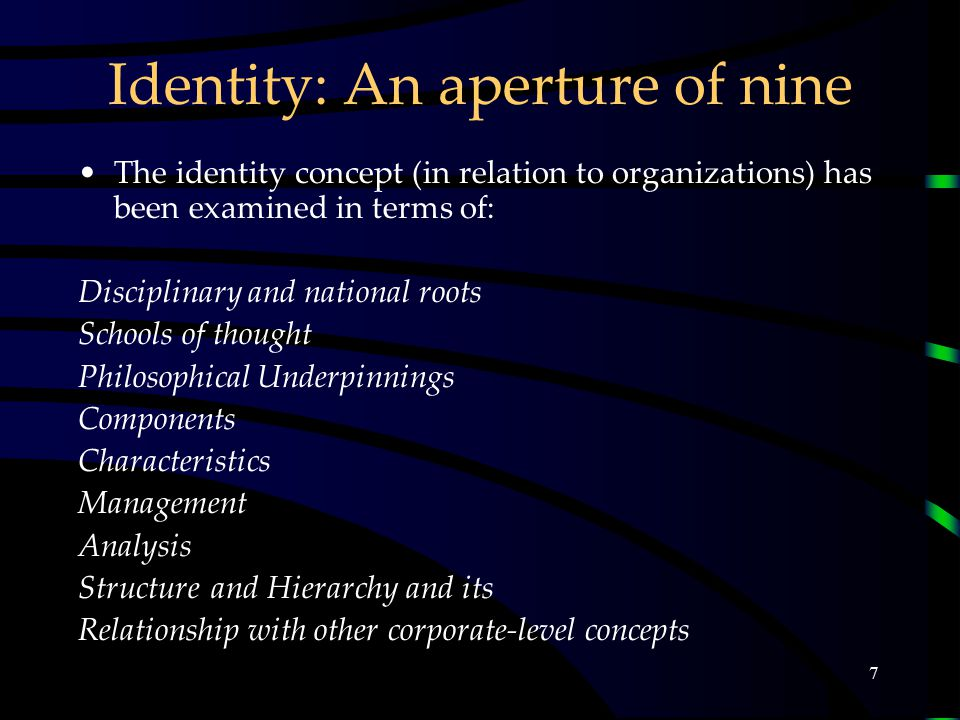 7 Identity: An aperture of nine The identity concept (in relation to organizations) has been examined in terms of: Disciplinary and national roots Schools of thought Philosophical Underpinnings Components Characteristics Management Analysis Structure and Hierarchy and its Relationship with other corporate-level concepts