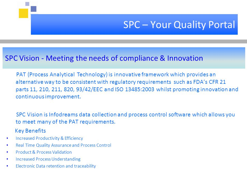 SPC – Your Quality Portal SPC Vision - Meeting the needs of compliance & Innovation PAT (Process Analytical Technology) is innovative framework which