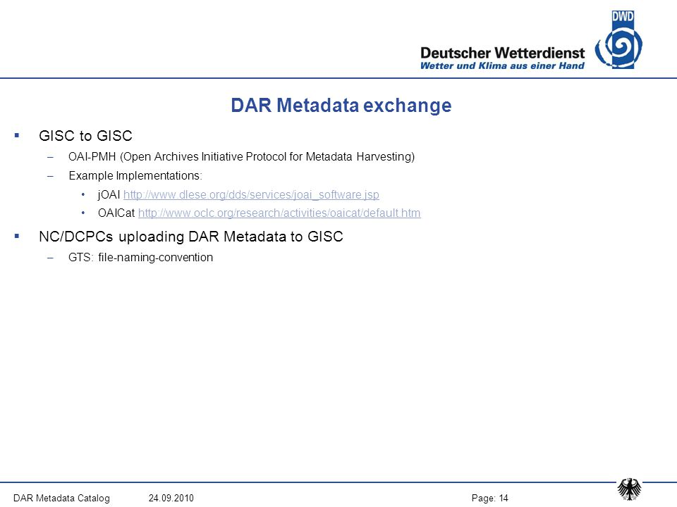 Page: 14DAR Metadata Catalog 24.09.2010 DAR Metadata exchange  GISC to GISC –OAI-PMH (Open Archives Initiative Protocol for Metadata Harvesting) –Example Implementations: jOAI http://www.dlese.org/dds/services/joai_software.jsphttp://www.dlese.org/dds/services/joai_software.jsp OAICat http://www.oclc.org/research/activities/oaicat/default.htmhttp://www.oclc.org/research/activities/oaicat/default.htm  NC/DCPCs uploading DAR Metadata to GISC –GTS: file-naming-convention