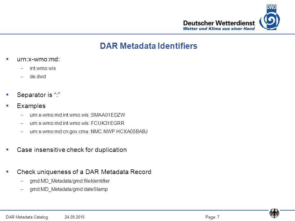 Page: 7DAR Metadata Catalog 24.09.2010 DAR Metadata Identifiers  urn:x-wmo:md: –int.wmo.wis –de.dwd  Separator is :  Examples –urn:x-wmo:md:int.wmo.wis::SMAA01EDZW –urn:x-wmo:md:int.wmo.wis::FCUK31EGRR –urn:x-wmo:md:cn.gov.cma::NMC.NWP.HCXA05BABJ  Case insensitive check for duplication  Check uniqueness of a DAR Metadata Record –gmd:MD_Metadata/gmd:fileIdentifier –gmd:MD_Metadata/gmd:dateStamp